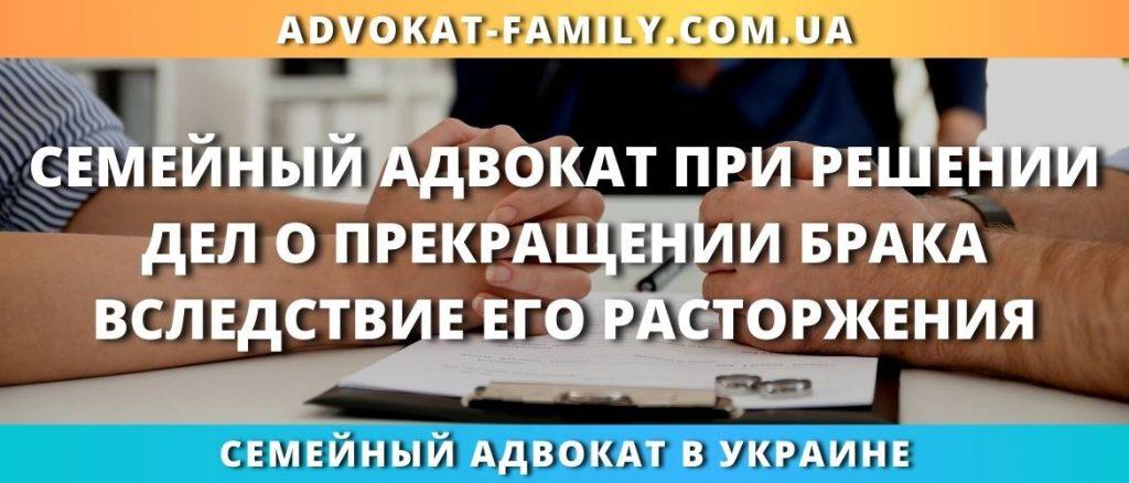 Семейный адвокат при решении дел о прекращении брака вследствие его расторжения